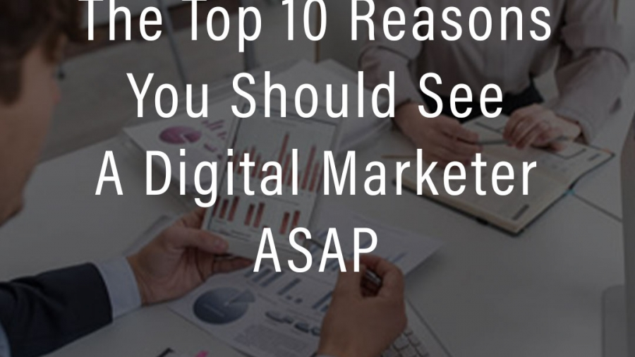 The-Top-10-Reasons-You-Should-See-a-Digital-Marketer-ASAP